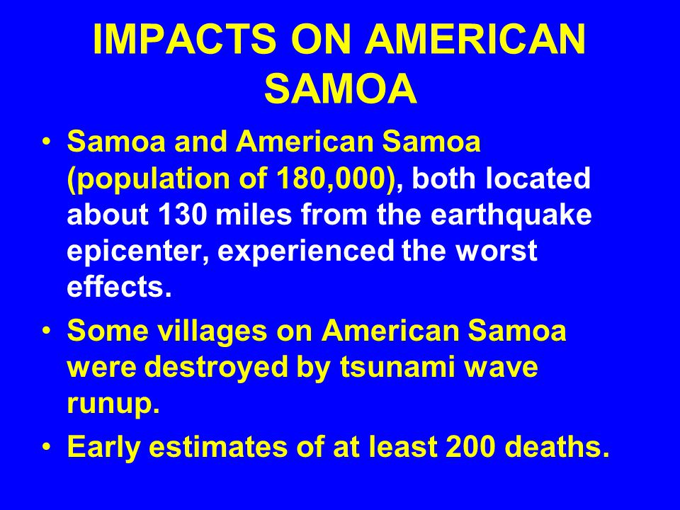 IMPACTS ON AMERICAN SAMOA Samoa and American Samoa (population of 180,000), both located about 130 miles from the earthquake epicenter, experienced the worst effects.
