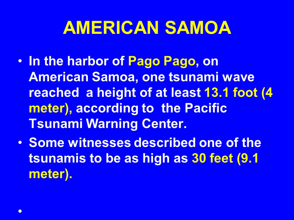 AMERICAN SAMOA In the harbor of Pago Pago, on American Samoa, one tsunami wave reached a height of at least 13.1 foot (4 meter), according to the Pacific Tsunami Warning Center.