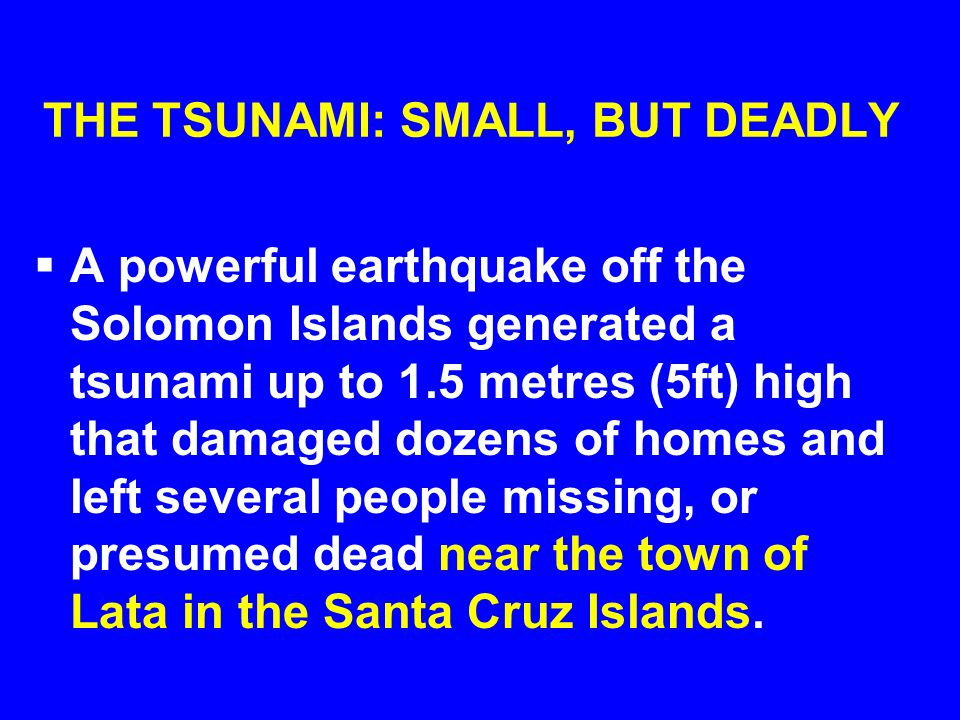 THE TSUNAMI: SMALL, BUT DEADLY  A powerful earthquake off the Solomon Islands generated a tsunami up to 1.5 metres (5ft) high that damaged dozens of homes and left several people missing, or presumed dead near the town of Lata in the Santa Cruz Islands.