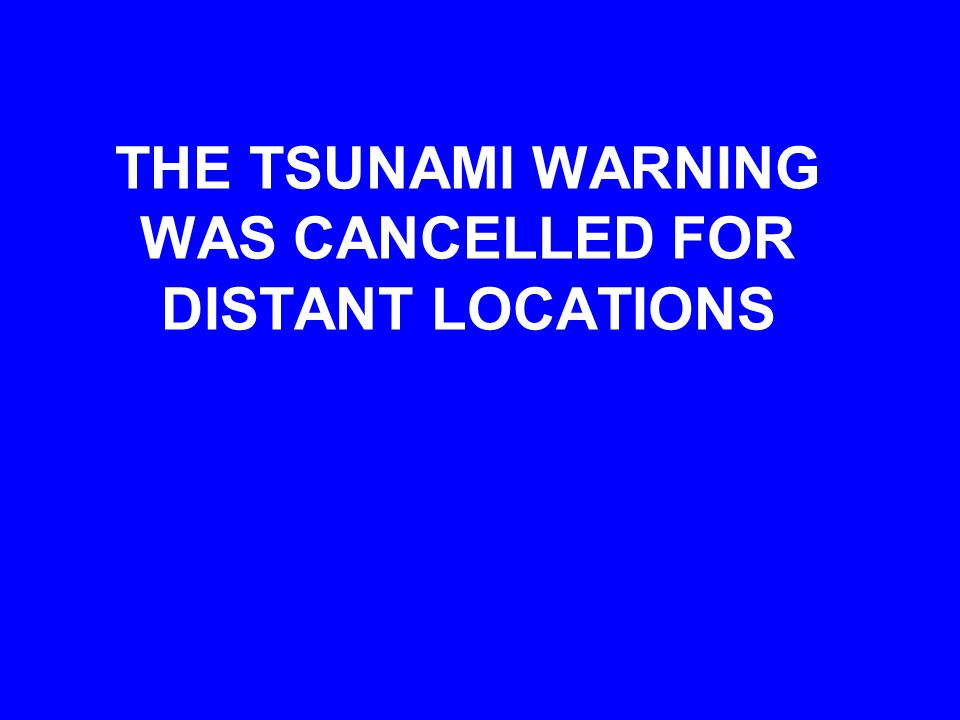THE TSUNAMI WARNING WAS CANCELLED FOR DISTANT LOCATIONS