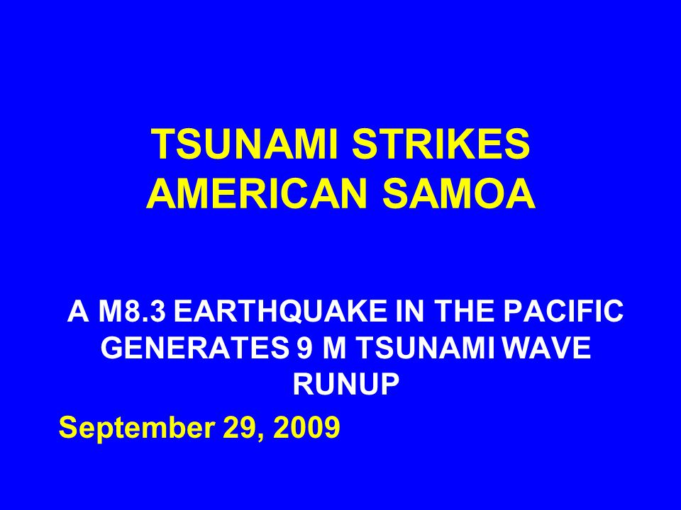 TSUNAMI STRIKES AMERICAN SAMOA A M8.3 EARTHQUAKE IN THE PACIFIC GENERATES 9 M TSUNAMI WAVE RUNUP September 29, 2009