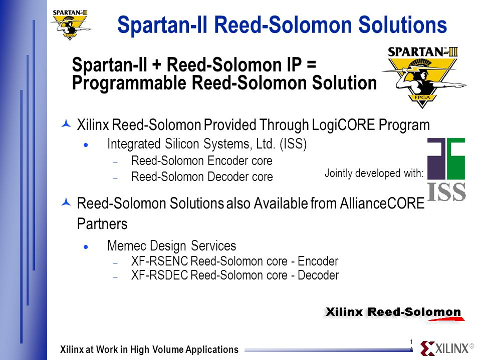 ® 1414 Xilinx at Work in High Volume Applications Spartan-II Reed-Solomon Solutions ©Xilinx Reed-Solomon Provided Through LogiCORE Program  Integrated Silicon Systems, Ltd.