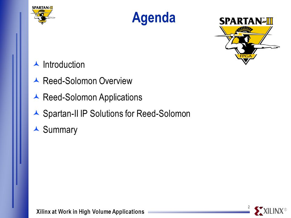 ® 2 Xilinx at Work in High Volume Applications Agenda ©Introduction ©Reed-Solomon Overview ©Reed-Solomon Applications ©Spartan-II IP Solutions for Reed-Solomon ©Summary