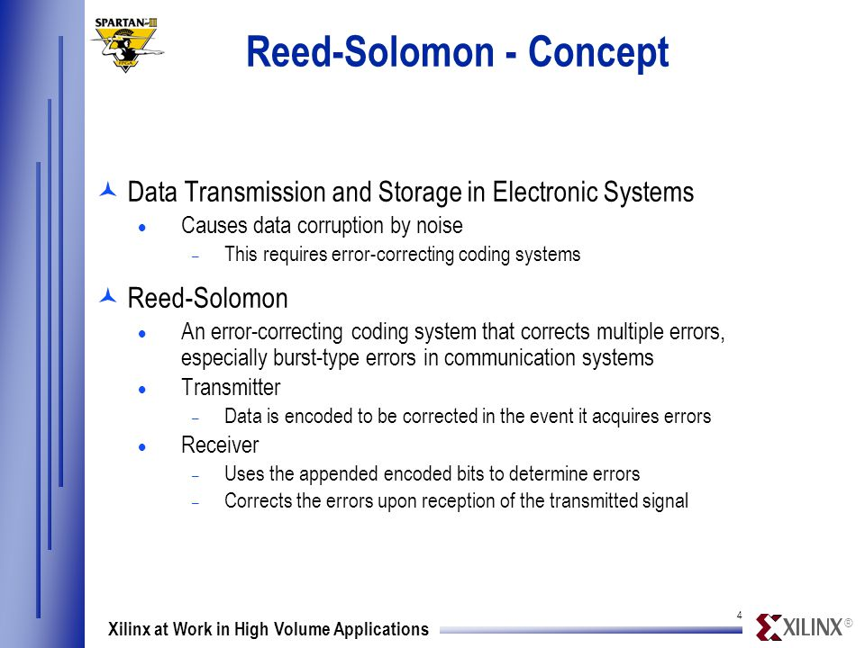 ® 4 Xilinx at Work in High Volume Applications Reed-Solomon - Concept ©Data Transmission and Storage in Electronic Systems  Causes data corruption by noise – This requires error-correcting coding systems ©Reed-Solomon  An error-correcting coding system that corrects multiple errors, especially burst-type errors in communication systems  Transmitter – Data is encoded to be corrected in the event it acquires errors  Receiver – Uses the appended encoded bits to determine errors – Corrects the errors upon reception of the transmitted signal