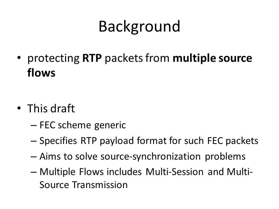 Background protecting RTP packets from multiple source flows This draft – FEC scheme generic – Specifies RTP payload format for such FEC packets – Aims to solve source-synchronization problems – Multiple Flows includes Multi-Session and Multi- Source Transmission