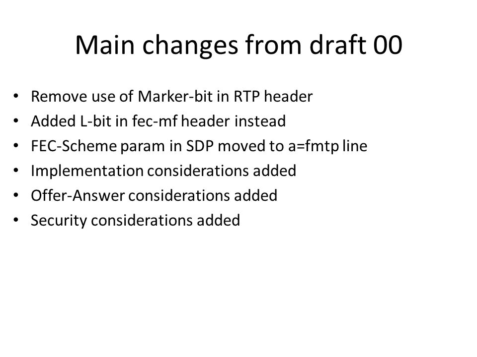 Main changes from draft 00 Remove use of Marker-bit in RTP header Added L-bit in fec-mf header instead FEC-Scheme param in SDP moved to a=fmtp line Implementation considerations added Offer-Answer considerations added Security considerations added