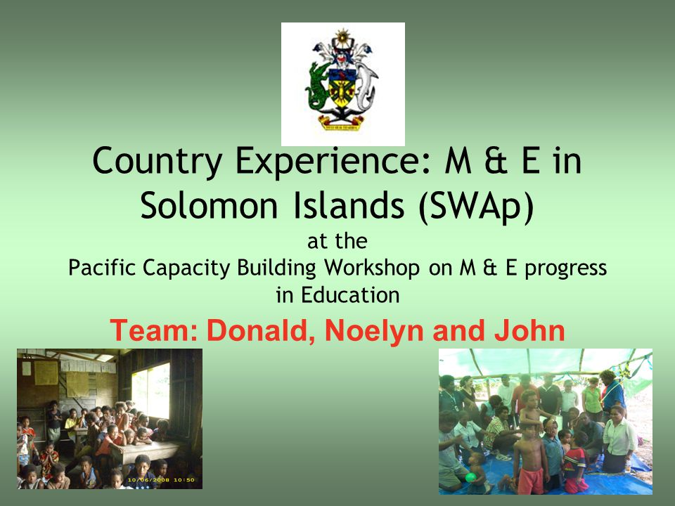 Country Experience: M & E in Solomon Islands (SWAp) at the Pacific Capacity Building Workshop on M & E progress in Education Team: Donald, Noelyn and