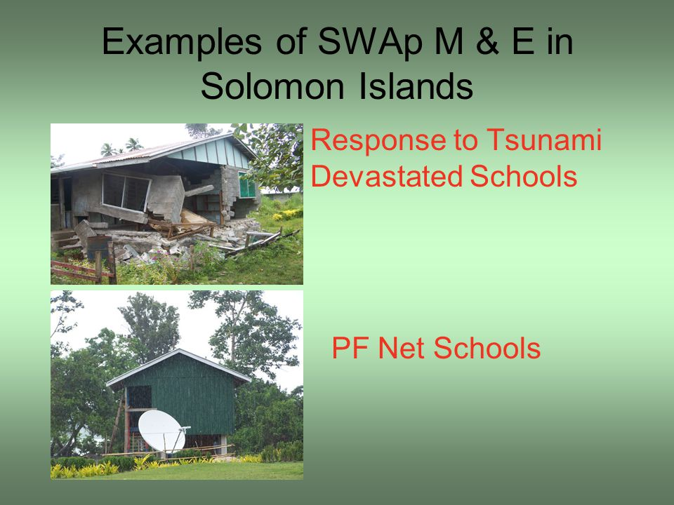 Examples of SWAp M & E in Solomon Islands Response to Tsunami Devastated Schools PF Net Schools