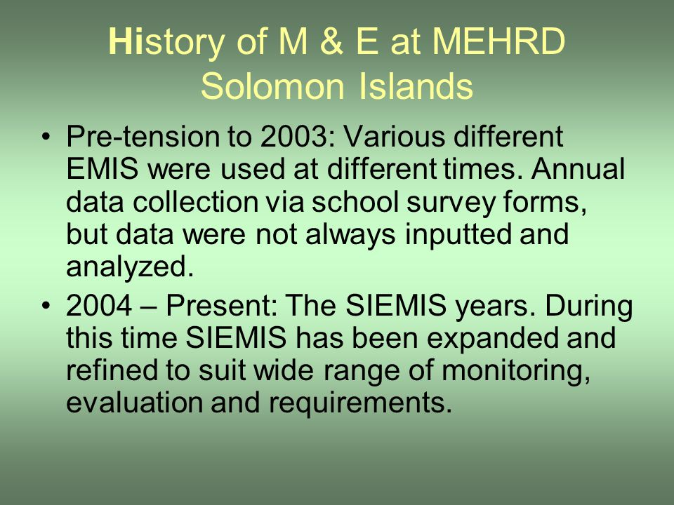 History of M & E at MEHRD Solomon Islands Pre-tension to 2003: Various different EMIS were used at different times. Annual data collection via school