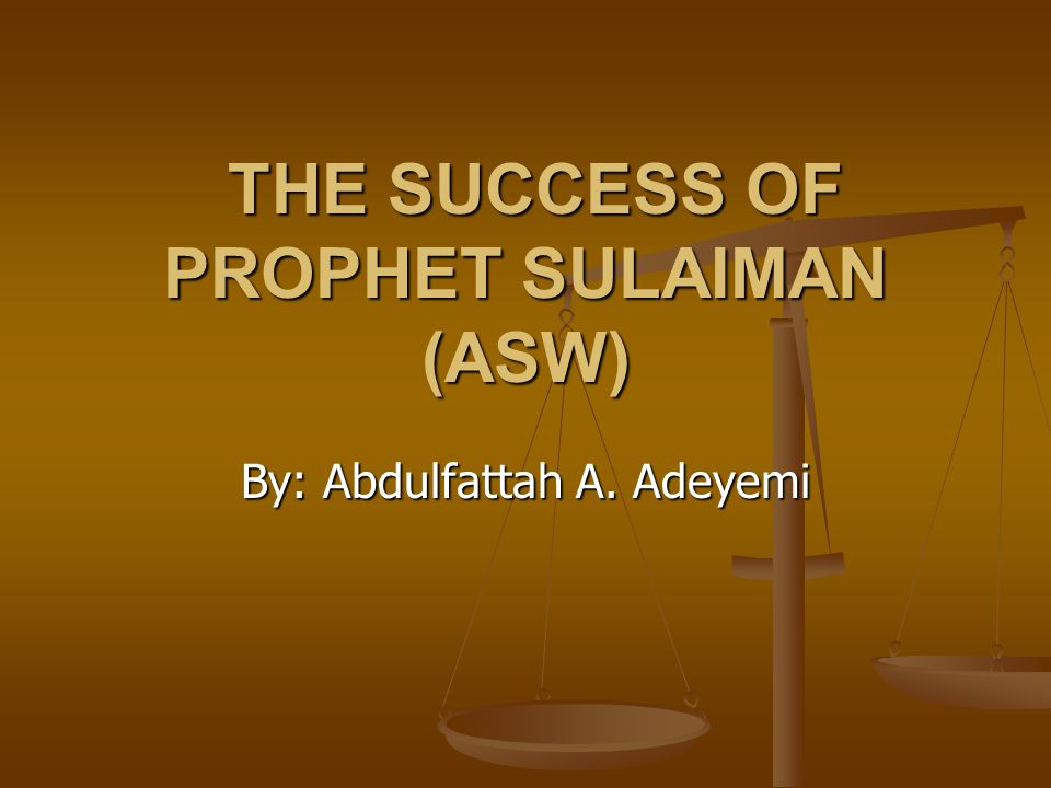 THE SUCCESS OF PROPHET SULAIMAN (ASW) THE SUCCESS OF PROPHET SULAIMAN (ASW) By: Abdulfattah A. Adeyemi