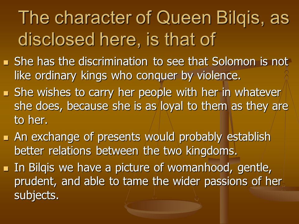 The character of Queen Bilqis, as disclosed here, is that of She has the discrimination to see that Solomon is not like ordinary kings who conquer by