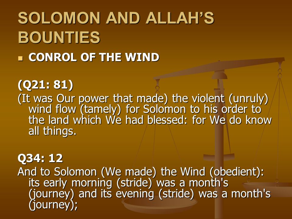 SOLOMON AND ALLAH'S BOUNTIES CONROL OF THE WIND CONROL OF THE WIND (Q21: 81) (It was Our power that made) the violent (unruly) wind flow (tamely) for