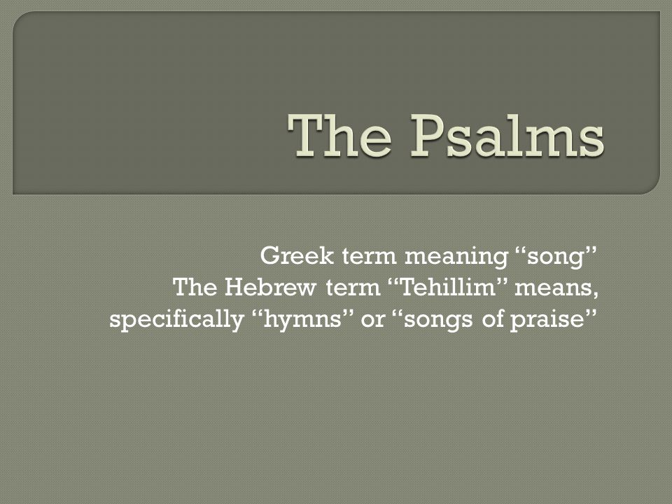 "Greek term meaning ""song"" The Hebrew term ""Tehillim"" means, specifically ""hymns"" or ""songs of praise"""