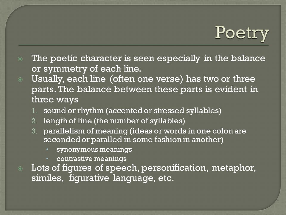  The poetic character is seen especially in the balance or symmetry of each line.  Usually, each line (often one verse) has two or three parts. The