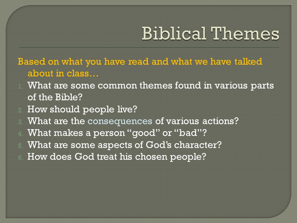 Based on what you have read and what we have talked about in class… 1. What are some common themes found in various parts of the Bible? 2. How should