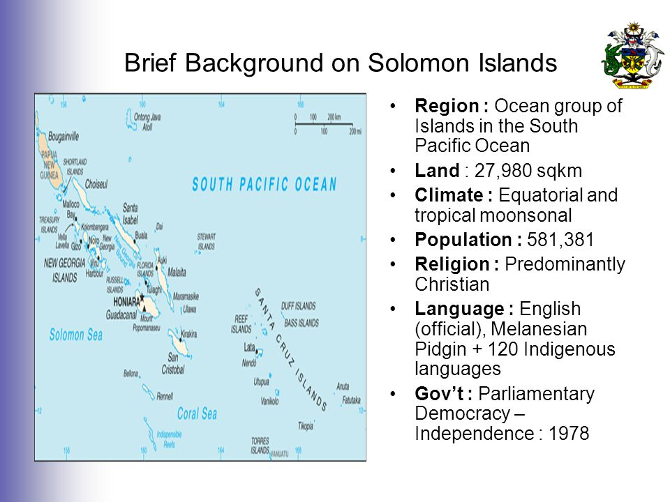 Brief Background on Solomon Islands Region : Ocean group of Islands in the South Pacific Ocean Land : 27,980 sqkm Climate : Equatorial and tropical moonsonal Population : 581,381 Religion : Predominantly Christian Language : English (official), Melanesian Pidgin + 120 Indigenous languages Gov't : Parliamentary Democracy – Independence : 1978