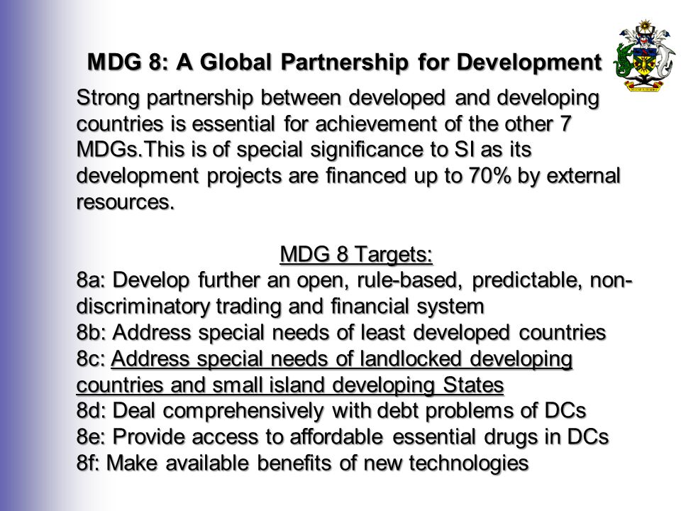 MDG 8: A Global Partnership for Development Strong partnership between developed and developing countries is essential for achievement of the other 7 MDGs.This is of special significance to SI as its development projects are financed up to 70% by external resources.