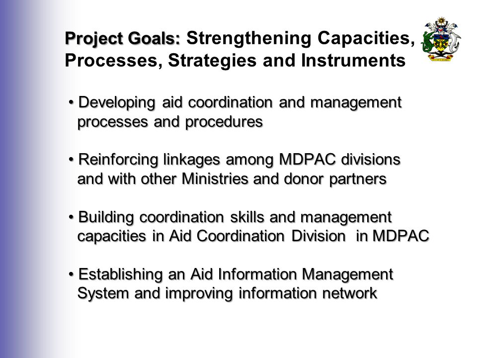 Project Goals: Project Goals: Strengthening Capacities, Processes, Strategies and Instruments Developing aid coordination and management Developing aid coordination and management processes and procedures processes and procedures Reinforcing linkages among MDPAC divisions Reinforcing linkages among MDPAC divisions and with other Ministries and donor partners and with other Ministries and donor partners Building coordination skills and management Building coordination skills and management capacities in Aid Coordination Division in MDPAC capacities in Aid Coordination Division in MDPAC Establishing an Aid Information Management Establishing an Aid Information Management System and improving information network System and improving information network