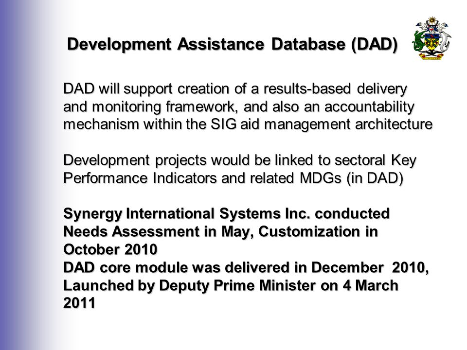 Development Assistance Database (DAD) DAD will support creation of a results-based delivery and monitoring framework, and also an accountability mechanism within the SIG aid management architecture Development projects would be linked to sectoral Key Performance Indicators and related MDGs (in DAD) Synergy International Systems Inc.