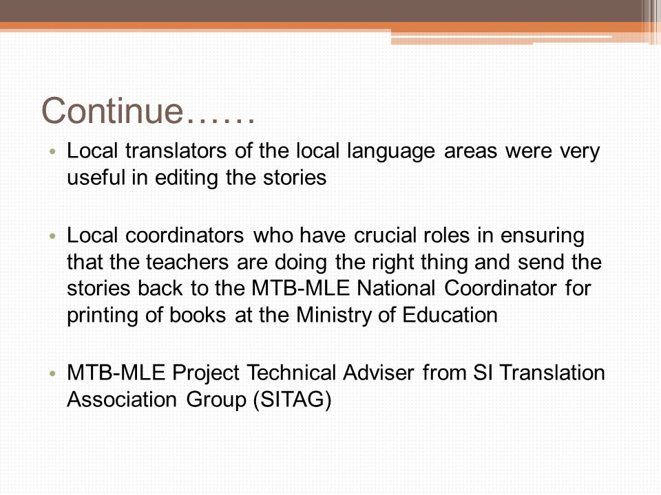 Continue…… Local translators of the local language areas were very useful in editing the stories Local coordinators who have crucial roles in ensuring that the teachers are doing the right thing and send the stories back to the MTB-MLE National Coordinator for printing of books at the Ministry of Education MTB-MLE Project Technical Adviser from SI Translation Association Group (SITAG)