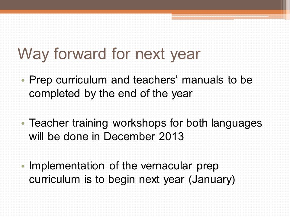 Way forward for next year Prep curriculum and teachers' manuals to be completed by the end of the year Teacher training workshops for both languages will be done in December 2013 Implementation of the vernacular prep curriculum is to begin next year (January)