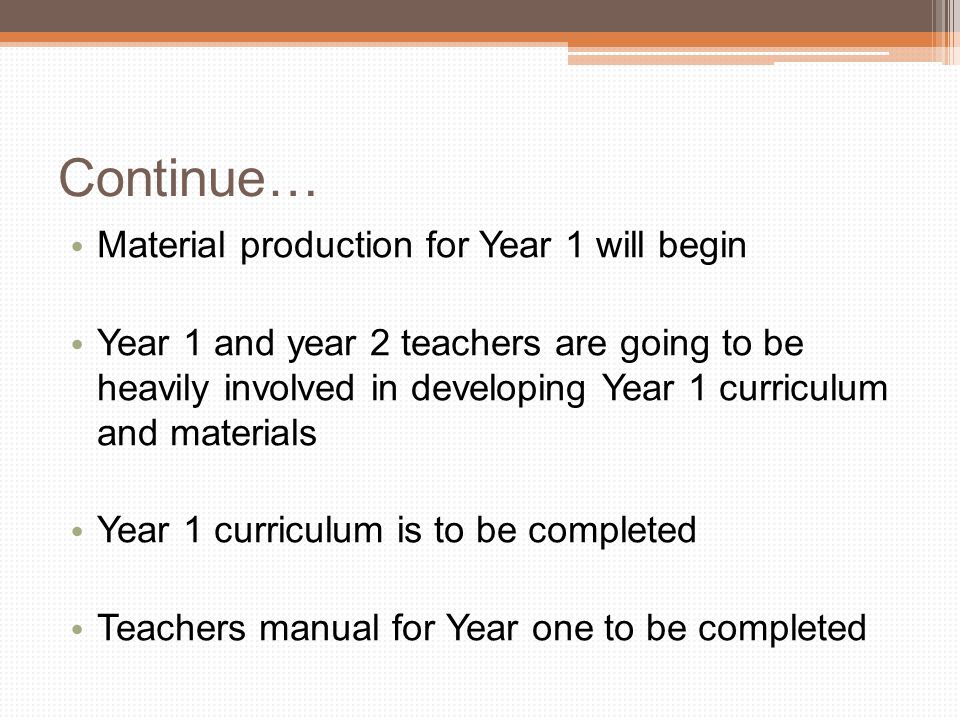 Continue… Material production for Year 1 will begin Year 1 and year 2 teachers are going to be heavily involved in developing Year 1 curriculum and materials Year 1 curriculum is to be completed Teachers manual for Year one to be completed