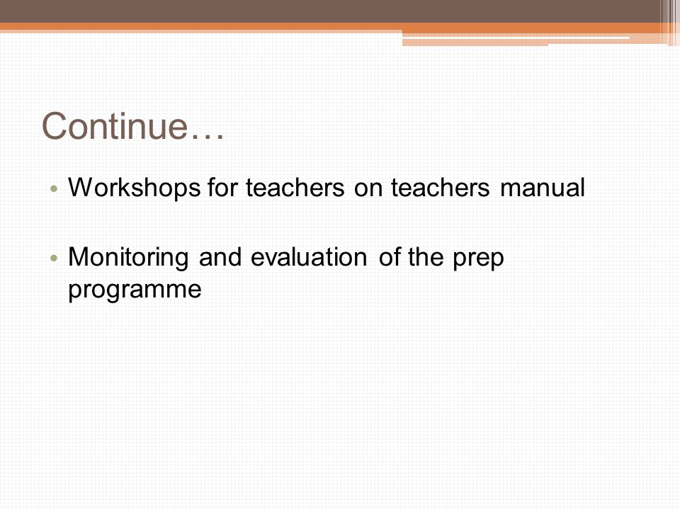 Continue… Workshops for teachers on teachers manual Monitoring and evaluation of the prep programme