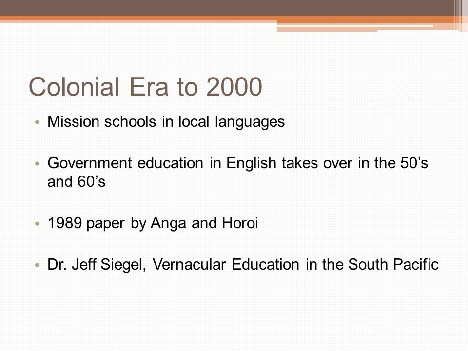 Colonial Era to 2000 Mission schools in local languages Government education in English takes over in the 50's and 60's 1989 paper by Anga and Horoi Dr.