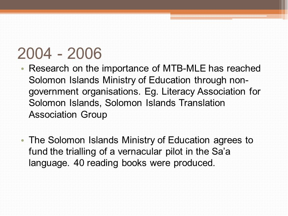 2007-2009 Formulation of a Technical Working Group to develop the language policy for Solomon Islands ▫ Consideration of global research ▫ Development of draft policy framework ▫ Consultations with education stakeholders in every province ▫ Completion of policy