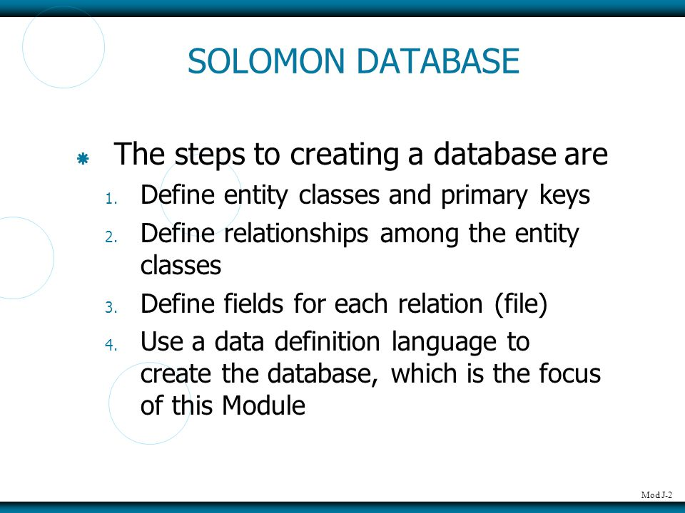Mod J-2 SOLOMON DATABASE  The steps to creating a database are 1. Define entity classes and primary keys 2. Define relationships among the entity cla