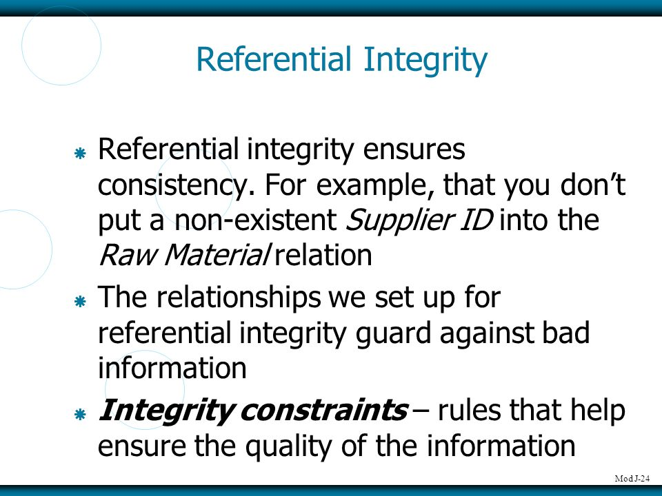 Mod J-24 Referential Integrity  Referential integrity ensures consistency. For example, that you don't put a non-existent Supplier ID into the Raw Ma
