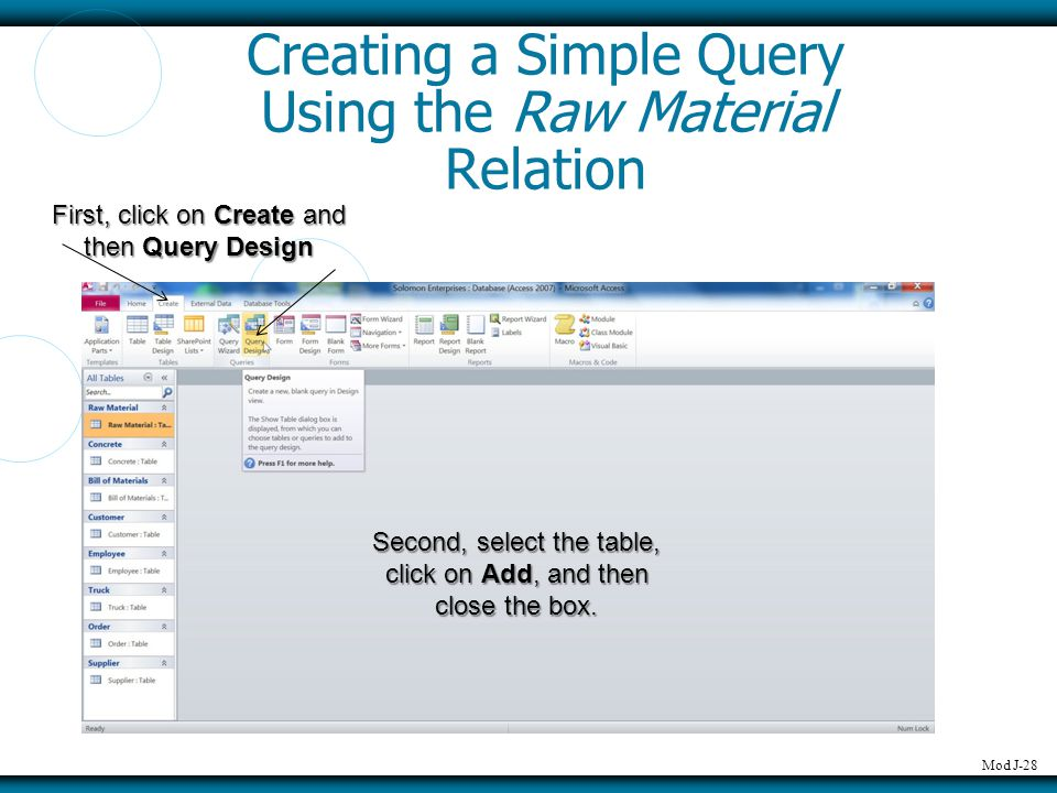 Mod J-28 Creating a Simple Query Using the Raw Material Relation First, click on Create and then Query Design Second, select the table, click on Add,