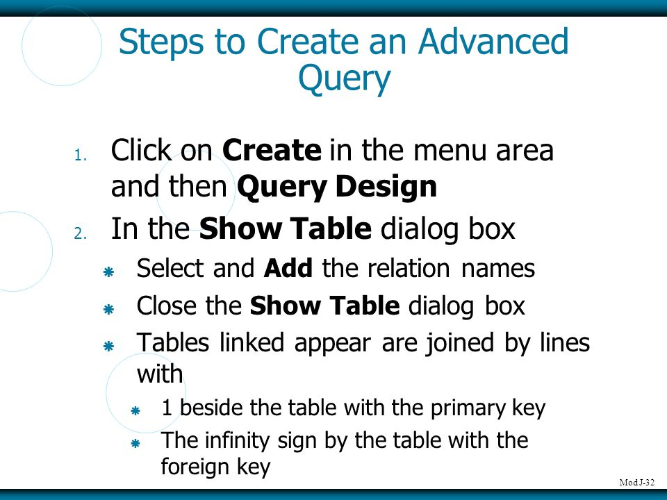 Mod J-32 Steps to Create an Advanced Query 1. Click on Create in the menu area and then Query Design 2. In the Show Table dialog box  Select and Add