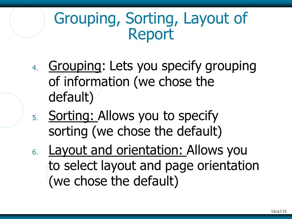 Mod J-38 Grouping, Sorting, Layout of Report 4. Grouping: Lets you specify grouping of information (we chose the default) 5. Sorting: Allows you to sp