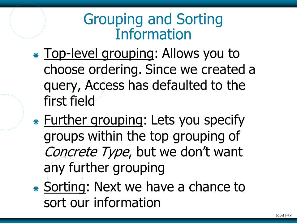 Mod J-49 Grouping and Sorting Information  Top-level grouping: Allows you to choose ordering. Since we created a query, Access has defaulted to the f