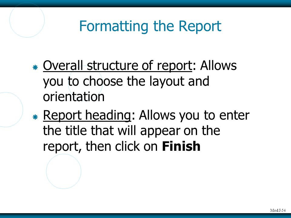 Mod J-54 Formatting the Report  Overall structure of report: Allows you to choose the layout and orientation  Report heading: Allows you to enter th