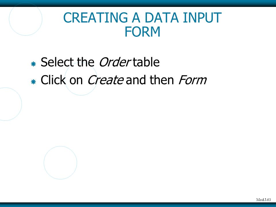 Mod J-63 CREATING A DATA INPUT FORM  Select the Order table  Click on Create and then Form