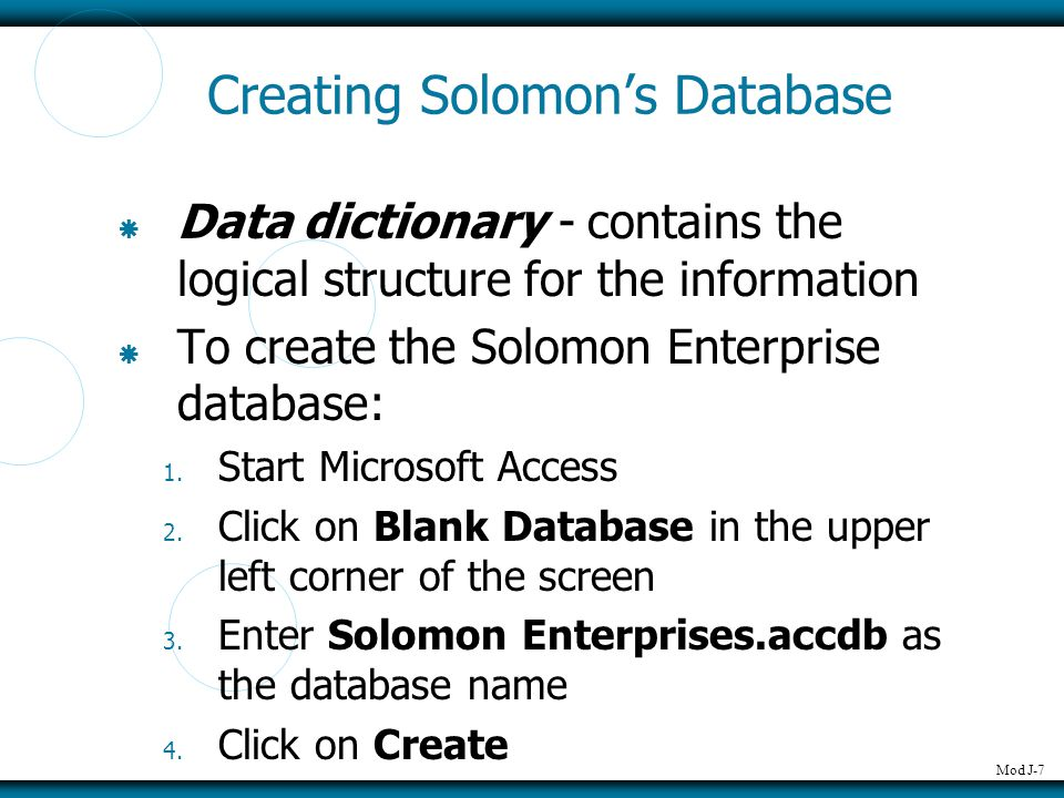 Mod J-7 Creating Solomon's Database  Data dictionary - contains the logical structure for the information  To create the Solomon Enterprise database