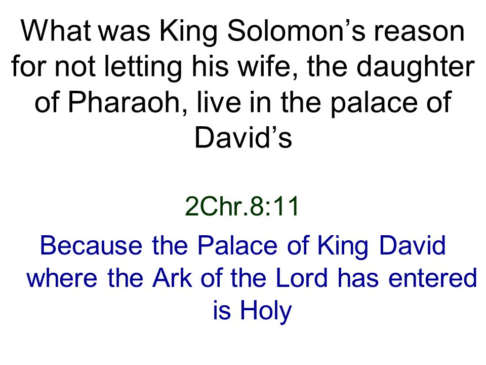 2Chr.8:11 Because the Palace of King David where the Ark of the Lord has entered is Holy