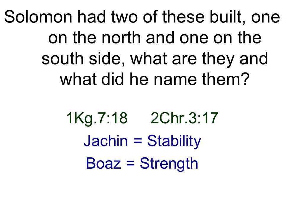 1Kg.7:18 2Chr.3:17 Jachin = Stability Boaz = Strength