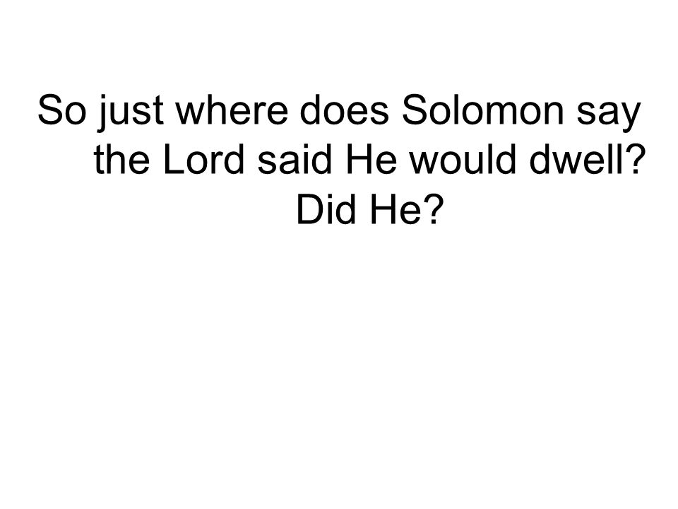 So just where does Solomon say the Lord said He would dwell? Did He?