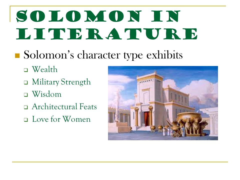 Solomon in Literature Solomon's character type exhibits  Wealth  Military Strength  Wisdom  Architectural Feats  Love for Women