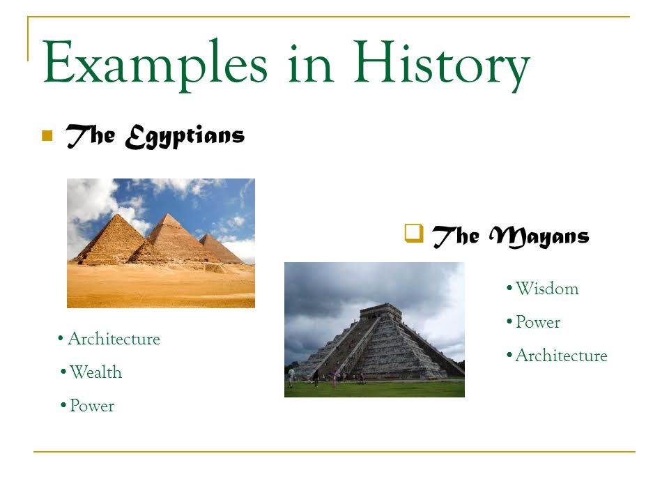 Examples in History The Egyptians  The Mayans Architecture Wealth Power Wisdom Power Architecture