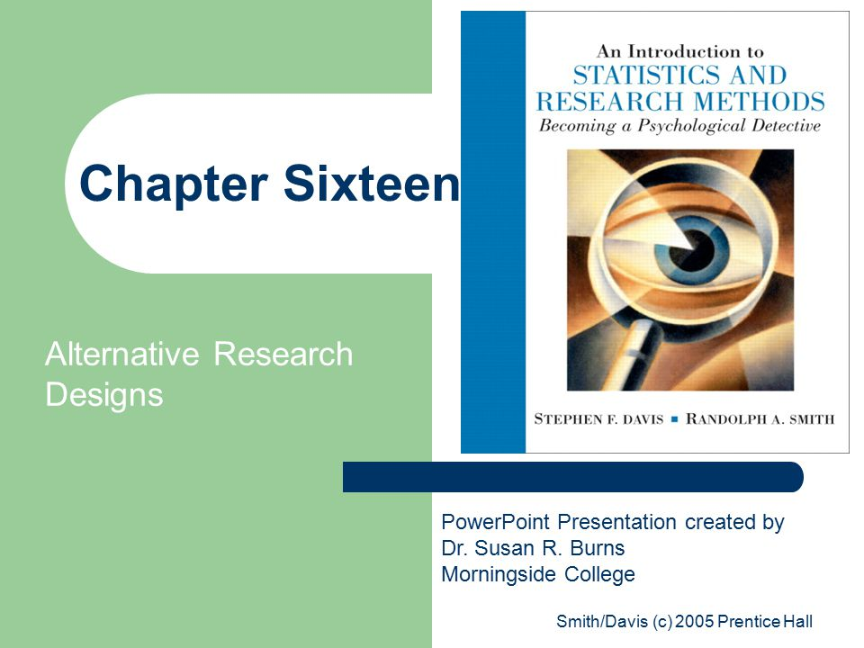 Smith/Davis (c) 2005 Prentice Hall Chapter Sixteen Alternative Research Designs PowerPoint Presentation created by Dr.