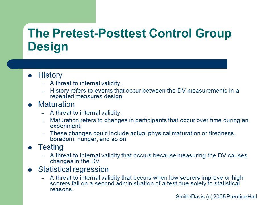 Smith/Davis (c) 2005 Prentice Hall The Pretest-Posttest Control Group Design History – A threat to internal validity.
