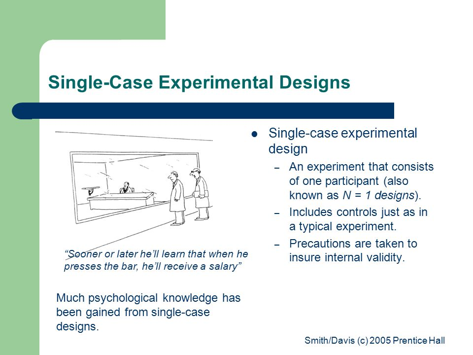 Smith/Davis (c) 2005 Prentice Hall Single-Case Experimental Designs Single-case experimental design – An experiment that consists of one participant (also known as N = 1 designs).