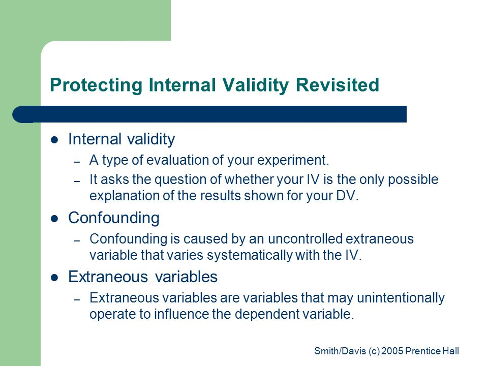 Smith/Davis (c) 2005 Prentice Hall Protecting Internal Validity Revisited Internal validity – A type of evaluation of your experiment.
