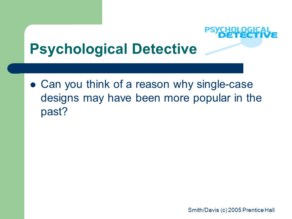 Smith/Davis (c) 2005 Prentice Hall Psychological Detective Can you think of a reason why single-case designs may have been more popular in the past?