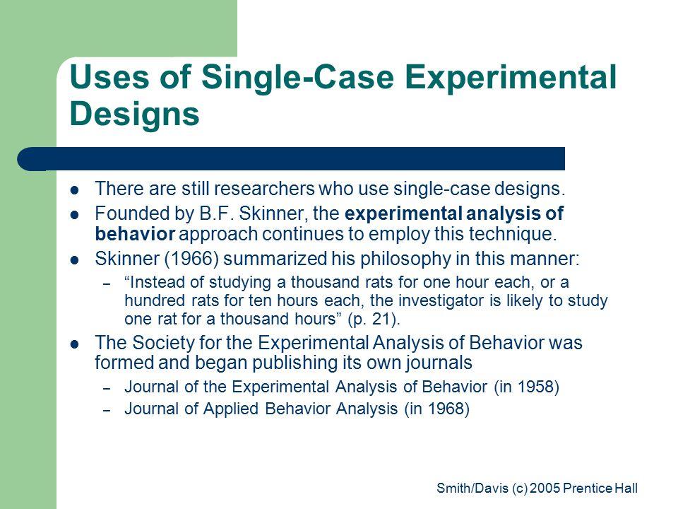 Smith/Davis (c) 2005 Prentice Hall Uses of Single-Case Experimental Designs There are still researchers who use single-case designs.