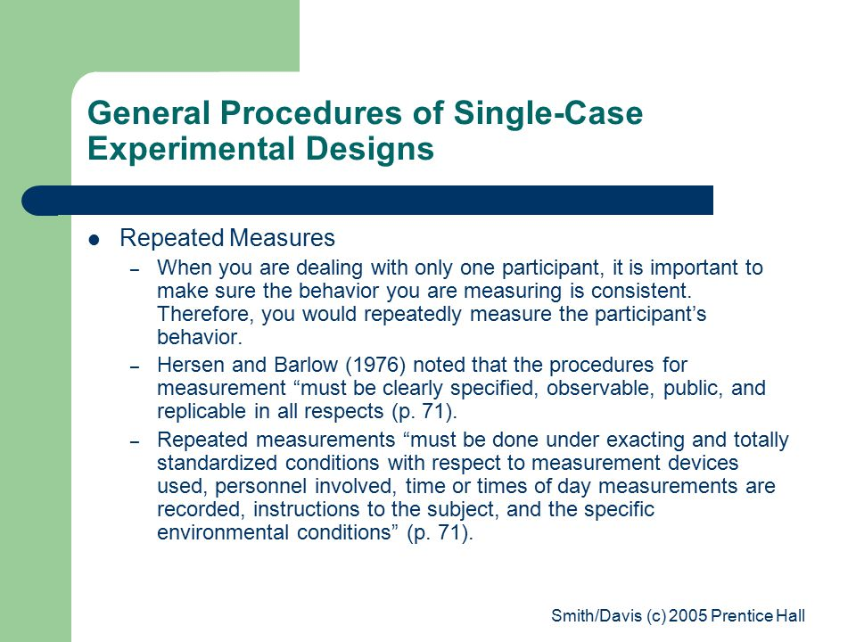 Smith/Davis (c) 2005 Prentice Hall General Procedures of Single-Case Experimental Designs Repeated Measures – When you are dealing with only one participant, it is important to make sure the behavior you are measuring is consistent.